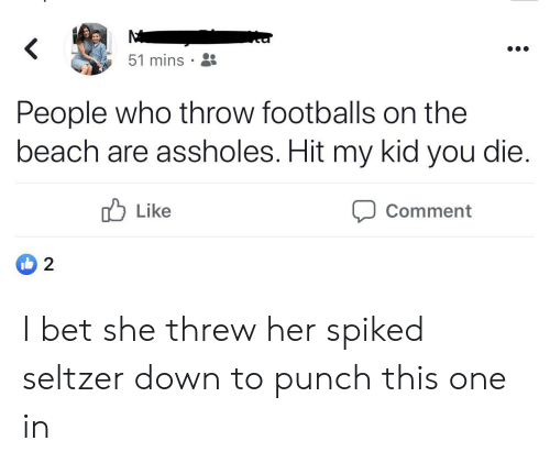 I Bet, Beach, and Her: <  51 mins  People who throw footballs on the  beach are assholes. Hit my kid you die.  Like  Comment  2 I bet she threw her spiked seltzer down to punch this one in
