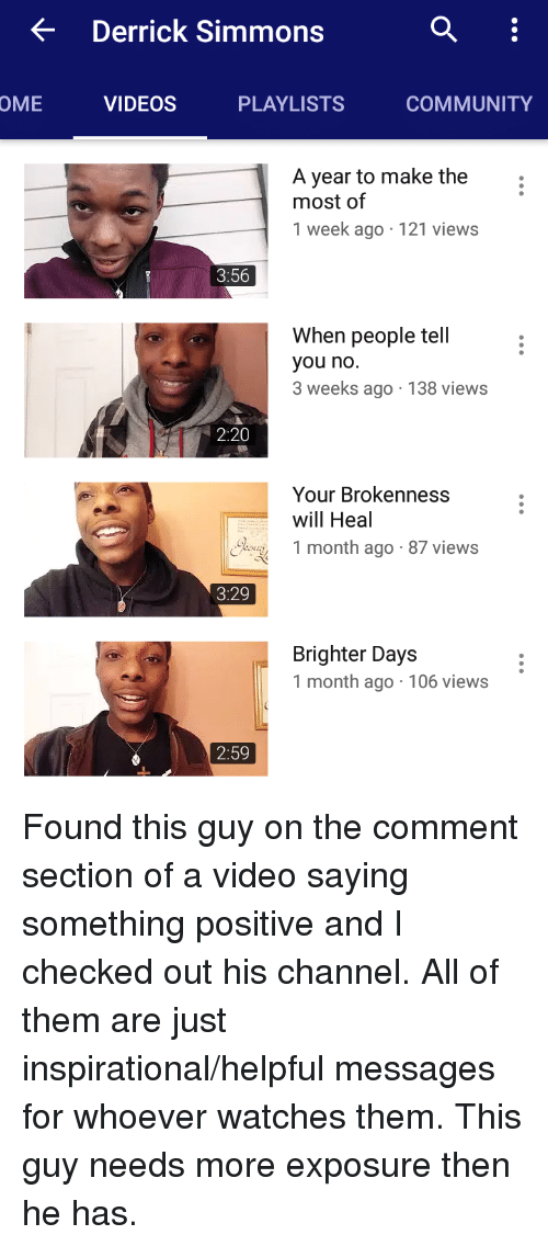 Community, Videos, and Video: < Derrick Simmons  OME  VIDEOS  PLAYLISTS  COMMUNITY  A year to make the  most of  1 week ago 121 views  3:56  When people tell  you no  3 weeks ago 138 views  2:20  Your Brokenness  will Heal  oy 1 month ago- 87 views  3:29  Brighter Days  1 month ago 106 views  2:59 Found this guy on the comment section of a video saying something positive and I checked out his channel. All of them are just inspirational/helpful messages for whoever watches them. This guy needs more exposure then he has.