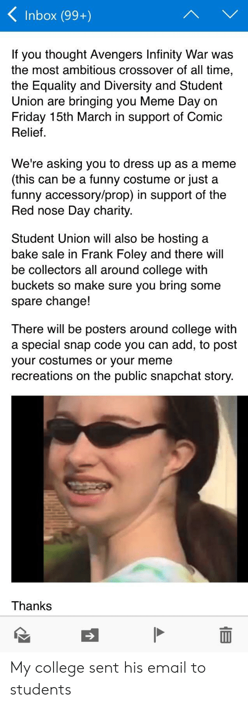 College, Friday, and Funny: < Inbox (99+)  If you thought Avengers Infinity War was  the most ambitious crossover of all time,  the Equality and Diversity and Student  Union are bringing you Meme Day on  Friday 15th March in support of Comic  Relief  We're asking you to dress up as a meme  (this can be a funny costume or just a  funny accessory/prop) in support of the  Red nose Day charity.  Student Union will also be hosting a  bake sale in Frank Foley and there will  be collectors all around college with  buckets so make sure you bring some  spare change!  There will be posters around college with  a special snap code you can add, to post  your costumes or your meme  recreations on the public snapchat story.  Thanks My college sent his email to students