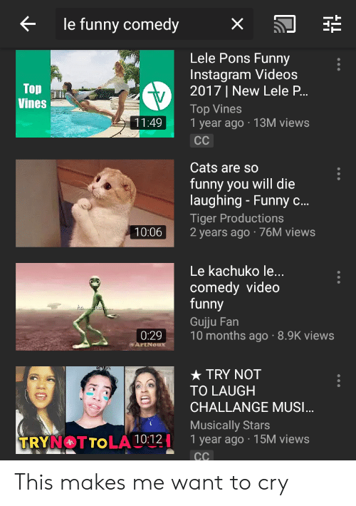Cats, Funny, and Instagram: < le funny comedy X.  Lele Pons Funny  Instagram Videos  2017 | New Lele P.  Top Vines  1 year ago 13M views  Vines  11:49  Cats are so  funny you will die  laughing - Funny c...  Tiger Productions  10:062 years ago 76M views  Le kachuko le...  comedy video  funny  Gujju Fan  10 months ago -8.9K views  0:29  ★ TRY NOT  TO LAUGH  CHALLANGE MUSI  Musically Stars  year ago 15M views  . TSM  ④TTOLA This makes me want to cry