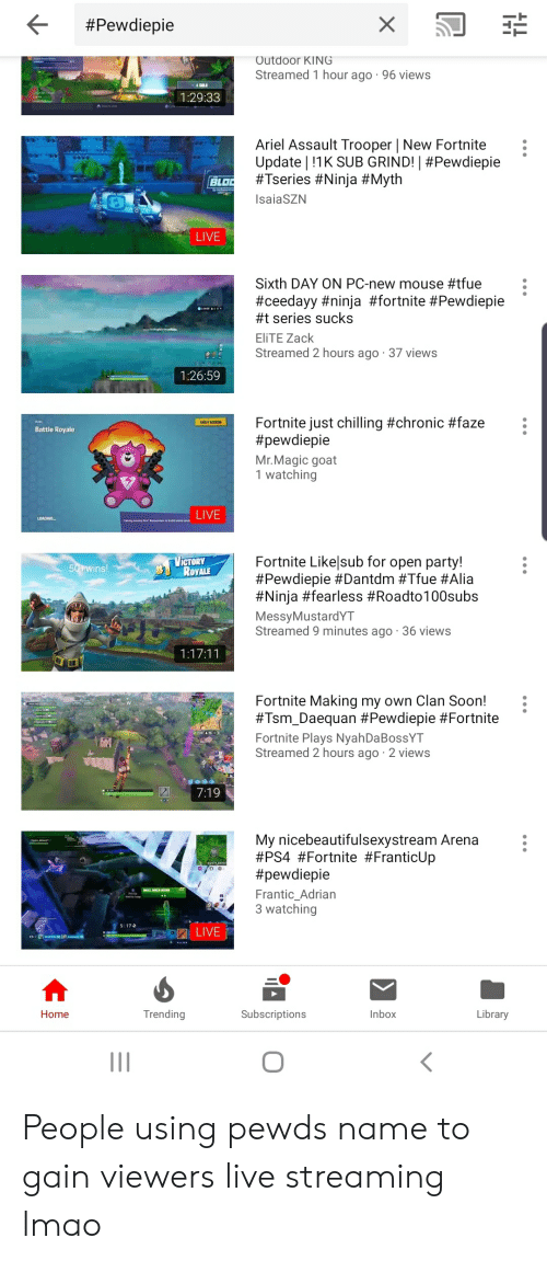 Ariel, Lmao, and Party: < #Pewdiepie  Outdoor KING  Streamed 1 hour ago 96 views  1:29:33  Ariel Assault Trooper | New Fortnite :  Update ! !IK SUB GRINDI #Pewd iepie  #Tseries #Ninia #Myth  saiaSZN  .  BLD  LIVE  Sixth DAY ON PC-new mouse #tfue  #ceedayy #ninja #fortnite #Pewdiepie  #1 series sucks  EliTE Zack  Streamed 2 hours ago 37 views  .  1:26:59  Fortnite just chilling #chronic #faze  #pewdiepie  Mr.Magic goat  1 watching  Battle Royale  Fortnite Likelsub for open party!  #Pewdiepie #Dantdm #True #Alia  #Ninja earless #Roadto100subs  MessyMustardYT  Streamed 9 minutes ago 36 views  ICTORY  ROYALE  Fortnite Making my own Clan Soon!  #Tsm-Daequan #Pewdlepie #Fortnite  Fortnite Plays NyahDaBossYT  Streamed 2 hours ago 2 views  7:19  My nicebeautifulsexystream Arena  #PS4 #Fortnite #FranticUp  #pewdiepie  Frantic Adrian  3 watching  5 17  Home  Trending  Subscriptions  Inbox  Library  ㄑ People using pewds name to gain viewers live streaming lmao