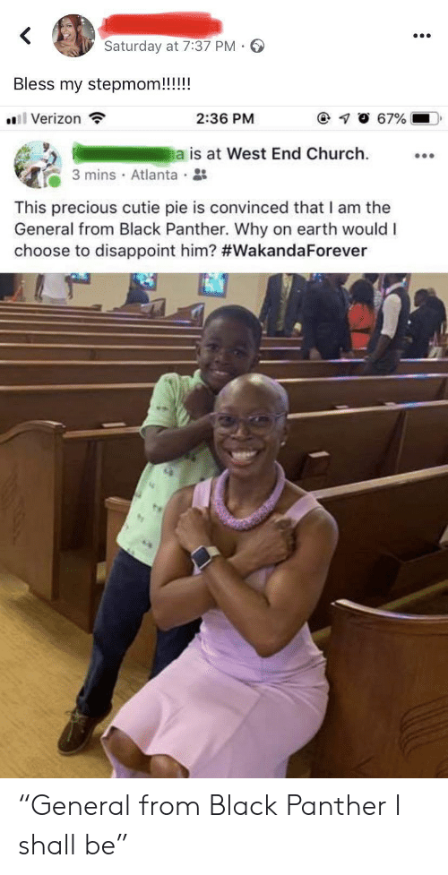 """Church, Precious, and Verizon: <  Saturday at 7:37 PM -  Bless my stepmom!!!!!  67%  Verizon  2:36 PM  a is at West End Church  3 mins Atlanta  This precious cutie pie is convinced that I am the  General from Black Panther. Why on earth would I  choose to disappoint him? """"General from Black Panther I shall be"""""""
