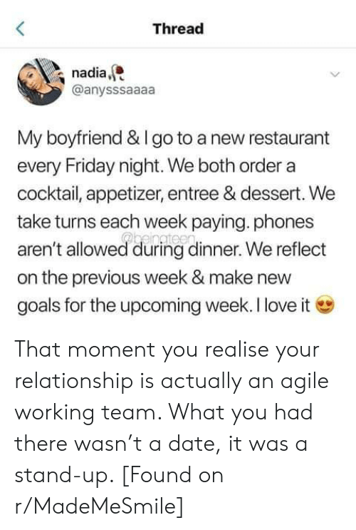 Friday, Goals, and Love: <  Thread  nadia  @anysssaaaa  My boyfriend & Igo to a new restaurant  every Friday night. We both order a  cocktail, appetizer, entree & dessert. We  take turns each week paying. phones  Phengtee  aren't allowed during dinner. We reflect  on the previous week & make new  goals for the upcoming week. I love it That moment you realise your relationship is actually an agile working team. What you had there wasn't a date, it was a stand-up. [Found on r/MadeMeSmile]