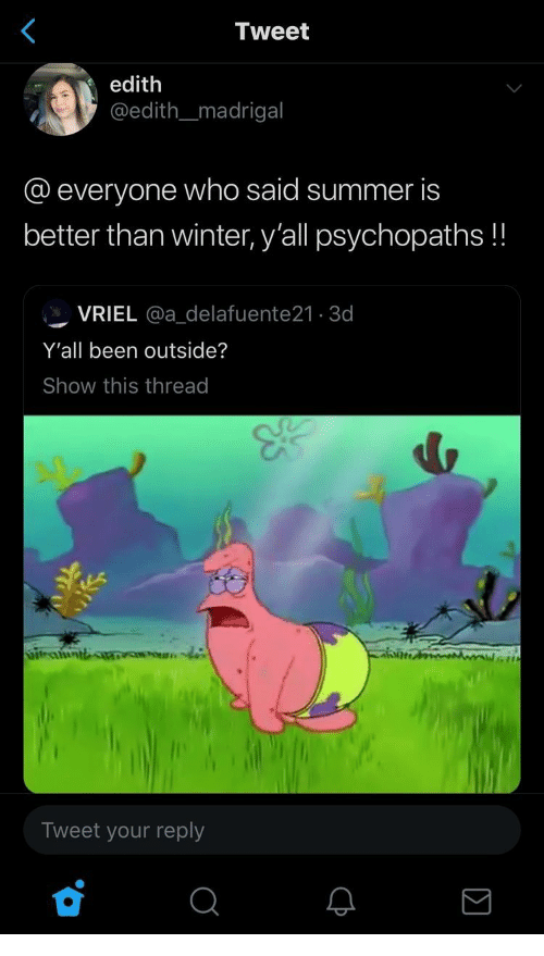 Winter, Summer, and Been: <  Tweet  edith  @edith_madrigal  @everyone who said summer is  better than winter, y'all psychopaths!!  VRIEL @a_delafuente21 3d  Y'all been outside?  Show this thread  Siteauntb  Tweet your reply  Q