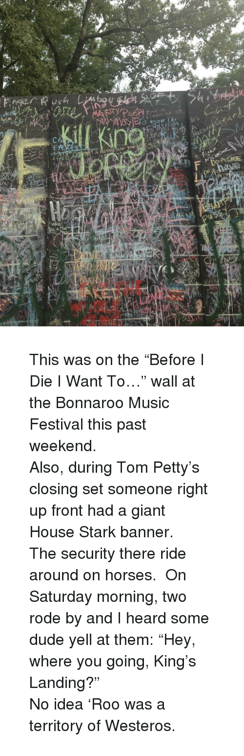 Dude, Horses, and Music: <blockquote> <p>This was on the &ldquo;Before I Die I Want To&hellip;&rdquo; wall at the Bonnaroo Music Festival this past weekend.</p>  <p>Also, during Tom Petty&rsquo;s closing set someone right up front had a giant House Stark banner.</p>  <p>The security there ride around on horses. On Saturday morning, two rode by and I heard some dude yell at them: &ldquo;Hey, where you going, King&rsquo;s Landing?&rdquo;</p>  <p>No idea &lsquo;Roo was a territory of Westeros.</p> </blockquote>