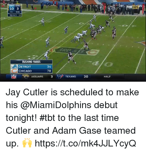 Chicago, Detroit, and Jay: <i  OXNFL  10 3  RD 5:44  BRD &3 :10  Bil  RUSHING YARDS  DETROIT  CHICAGO  34  78  NFL  JAGUARS  3  TEXANS 20  HALF Jay Cutler is scheduled to make his @MiamiDolphins debut tonight!  #tbt to the last time Cutler and Adam Gase teamed up. 🙌 https://t.co/mk4JJLYcyQ