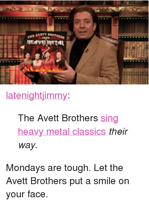 """Mondays, Target, and Tumblr: <p><a class=""""tumblr_blog"""" href=""""http://latenightjimmy.tumblr.com/post/63296135750/the-avett-brothers-sing-heavy-metal-classics-their"""" target=""""_blank"""">latenightjimmy</a>:</p> <blockquote> <p>The Avett Brothers <a href=""""http://www.youtube.com/watch?v=St7TR2ZVbP8"""" target=""""_blank"""">sing heavy metal classics</a><em>their way.</em></p> </blockquote> <p>Mondays are tough. Let the Avett Brothers put a smile on your face.</p>"""