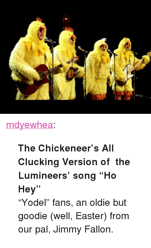 "Easter, Jimmy Fallon, and Target: <p><a class=""tumblr_blog"" href=""http://mdyewhea.tumblr.com/post/69436035759/the-chickeneers-all-clucking-version-of-the"" target=""_blank"">mdyewhea</a>:</p> <blockquote> <p><strong>The Chickeneer's All Clucking Version of  the Lumineers' song ""Ho Hey""</strong><br/>&ldquo;Yodel&rdquo; fans, an oldie but goodie (well, Easter) from our pal, Jimmy Fallon.  </p> </blockquote>"