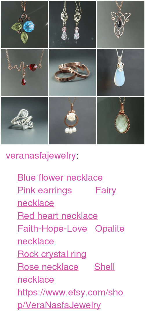 """Love, Tumblr, and Blog: <p><a class=""""tumblr_blog"""" href=""""http://veranasfajewelry.tumblr.com/post/139161280420"""">veranasfajewelry</a>:</p> <blockquote> <p><a href=""""https://www.etsy.com/listing/222350192/blue-floral-necklace-copper-necklace?ref=shop_home_active_3"""">Blue flower necklace</a> <a href=""""https://www.etsy.com/listing/232046276/romantic-pink-dangle-earrings-tiny-rose?ref=shop_home_active_19"""">Pink earrings</a>     <a href=""""https://www.etsy.com/listing/264015218/purple-crystal-necklace-fantasy-rustic?ref=shop_home_active_6"""">Fairy necklace</a></p> <p><a href=""""https://www.etsy.com/listing/265025355/romantic-heartbeat-ekg-necklace?ref=shop_home_active_16"""">Red heart necklace</a> <a href=""""https://www.etsy.com/listing/230046032/personalized-stacking-ring-faith-hope?ref=shop_home_active_2"""">Faith-Hope-Love</a> <a href=""""https://www.etsy.com/listing/208388776/opalite-necklace-white-glass-pendant?ref=shop_home_active_18"""">Opalite necklace</a></p> <p><a href=""""https://www.etsy.com/listing/231398875/rock-crystal-ring-sterling-silver?ref=shop_home_active_24"""">Rock crystal ring</a> <a href=""""https://www.etsy.com/listing/209899240/rose-necklace-botanical-copper-pendant?ref=shop_home_active_21"""">Rose necklace</a>  <a href=""""https://www.etsy.com/listing/202409848/paua-shell-necklace-natural-copper?ref=shop_home_active_24"""">Shell necklace</a></p> <p><a href=""""https://www.etsy.com/listing/202409848/paua-shell-necklace-natural-copper?ref=shop_home_active_24""""></a><a href=""""https://www.etsy.com/shop/VeraNasfaJewelry"""">https://www.etsy.com/shop/VeraNasfaJewelry</a><br/></p> </blockquote>"""