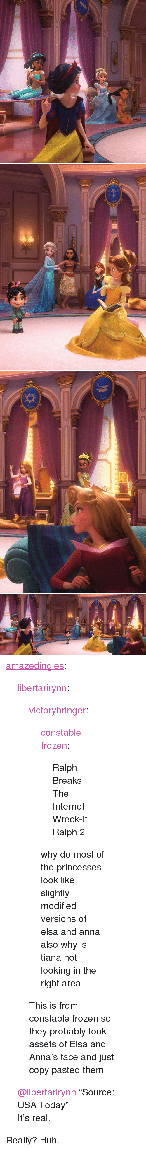 """Anna, Elsa, and Frozen: <p><a href=""""http://amazedingles.tumblr.com/post/174438587968/libertarirynn-victorybringer"""" class=""""tumblr_blog"""">amazedingles</a>:</p>  <blockquote><p><a href=""""https://libertarirynn.tumblr.com/post/174425798269/victorybringer-constable-frozen-ralph-breaks"""" class=""""tumblr_blog"""">libertarirynn</a>:</p>  <blockquote><p><a href=""""http://victorybringer.tumblr.com/post/174425396825/constable-frozen-ralph-breaks-the-internet"""" class=""""tumblr_blog"""">victorybringer</a>:</p>  <blockquote><p><a href=""""https://constable-frozen.tumblr.com/post/174410635303/ralph-breaks-the-internet-wreck-it-ralph-2"""" class=""""tumblr_blog"""">constable-frozen</a>:</p><blockquote><p>Ralph Breaks The Internet: Wreck-It Ralph 2</p></blockquote> <p style="""""""">why do most of the princesses look like slightly modified versions of elsa and anna</p><p>also why is tiana not looking in the right area</p></blockquote>  <p>This is from constable frozen so they probably took assets of Elsa and Anna's face and just copy pasted them</p></blockquote>  <p><a class=""""tumblelog"""" href=""""https://tmblr.co/mZHrjydhp9oUbxMGBDJA8rw"""">@libertarirynn</a> """"Source: USA Today""""</p><p>It's real.</p></blockquote>  <p>Really? Huh.</p>"""