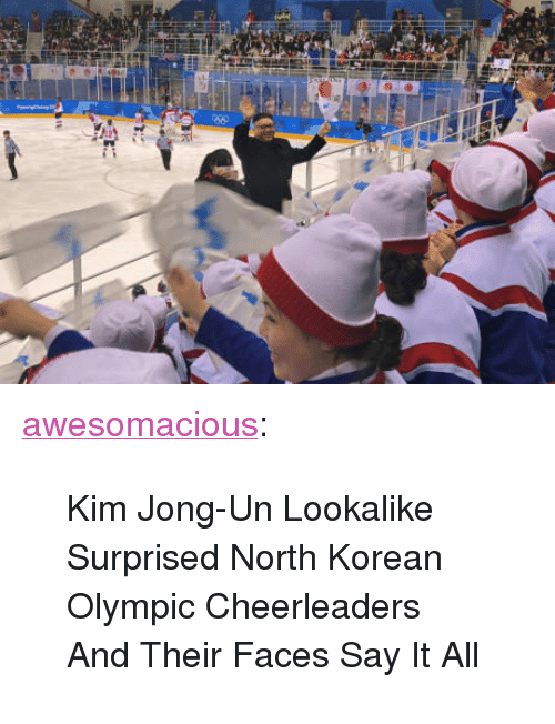 "Kim Jong-Un, Tumblr, and Say It: <p><a href=""http://awesomacious.tumblr.com/post/171075245635/kim-jong-un-lookalike-surprised-north-korean"" class=""tumblr_blog"">awesomacious</a>:</p>  <blockquote><p>Kim Jong-Un Lookalike Surprised North Korean Olympic Cheerleaders And Their Faces Say It All</p></blockquote>"