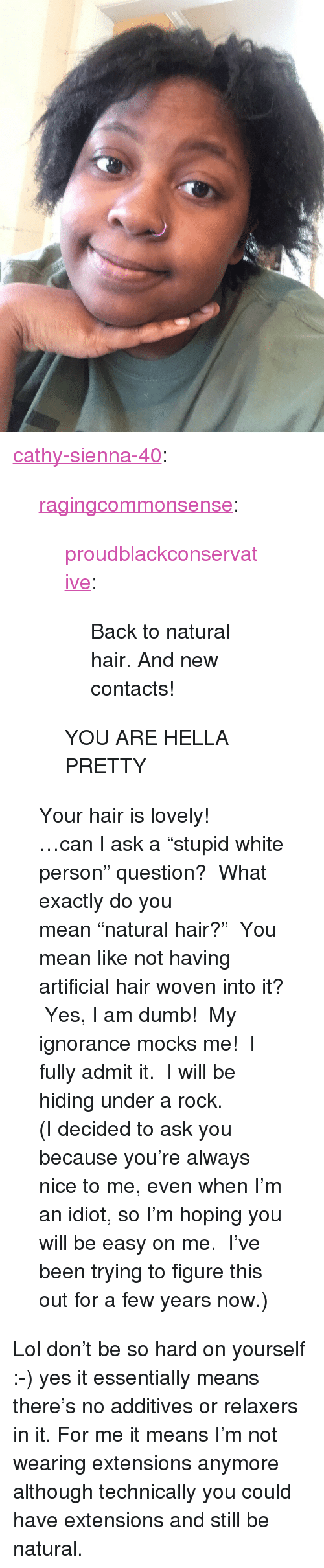 """Dumb, Lol, and Tumblr: <p><a href=""""http://cathy-sienna-40.tumblr.com/post/155681145299/proudblackconservative-back-to-natural-hair"""" class=""""tumblr_blog"""">cathy-sienna-40</a>:</p>  <blockquote><p><a href=""""http://ragingcommonsense.tumblr.com/post/155681049873/back-to-natural-hair-and-new-contacts"""" class=""""tumblr_blog"""">ragingcommonsense</a>:</p><blockquote> <p><a href=""""https://proudblackconservative.tumblr.com/post/155680308804/back-to-natural-hair-and-new-contacts"""" class=""""tumblr_blog"""">proudblackconservative</a>:</p>  <blockquote><p>Back to natural hair. And new contacts!</p></blockquote>  <p>YOU ARE HELLA PRETTY</p> </blockquote> <p>Your hair is lovely!</p><p>…can I ask a""""stupid white person"""" question? What exactly do you mean""""natural hair?"""" You mean like not having artificial hair woven into it? Yes, I am dumb! My ignorance mocks me! I fully admit it. I will be hiding under a rock.</p><p>(I decided to ask you because you're always nice to me, even when I'm an idiot, so I'm hoping you will be easy on me. I've been trying to figure this out for a few years now.)</p></blockquote>  <p>Lol don&rsquo;t be so hard on yourself :-) yes it essentially means there&rsquo;s no additives or relaxers in it. For me it means I&rsquo;m not wearing extensions anymore although technically you could have extensions and still be natural.</p>"""