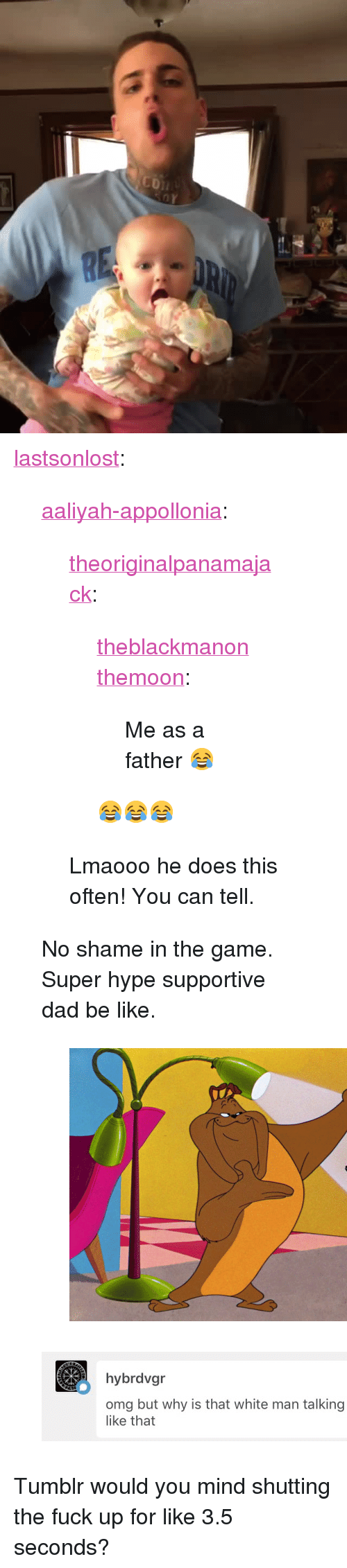 "Be Like, Dad, and Hype: <p><a href=""http://lastsonlost.tumblr.com/post/173561261572/aaliyah-appollonia-theoriginalpanamajack"" class=""tumblr_blog"">lastsonlost</a>:</p>  <blockquote><p><a href=""https://aaliyah-appollonia.tumblr.com/post/173325929430"" class=""tumblr_blog"">aaliyah-appollonia</a>:</p> <blockquote> <p><a href=""http://theoriginalpanamajack.tumblr.com/post/173325870607/theblackmanonthemoon-me-as-a-father"" class=""tumblr_blog"">theoriginalpanamajack</a>:</p>  <blockquote> <p><a href=""http://theblackmanonthemoon.tumblr.com/post/173325833338/me-as-a-father"" class=""tumblr_blog"">theblackmanonthemoon</a>:</p>  <blockquote><p>Me as a father 😂</p></blockquote>  <p>😂😂😂</p> </blockquote>  <p>Lmaooo he does this often! You can tell.</p> </blockquote> <p>No shame in the game. Super hype supportive dad be like.</p><figure class=""tmblr-full"" data-orig-height=""1080"" data-orig-width=""1479""><img src=""https://78.media.tumblr.com/4145362697856e0fea880046534cae16/tumblr_inline_p86ifgB3aA1sp5650_540.jpg"" data-orig-height=""1080"" data-orig-width=""1479""/></figure></blockquote>  <figure class=""tmblr-full"" data-orig-height=""194"" data-orig-width=""750""><img src=""https://78.media.tumblr.com/4d4f7cb7fb762f2a00dc8826867da7aa/tumblr_inline_p86pc8Y21o1rw09tq_500.jpg"" data-orig-height=""194"" data-orig-width=""750""/></figure><p>Tumblr would you mind shutting the fuck up for like 3.5 seconds?</p>"