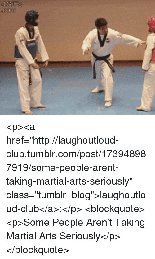 "Club, Tumblr, and Blog: <p><a href=""http://laughoutloud-club.tumblr.com/post/173948987919/some-people-arent-taking-martial-arts-seriously"" class=""tumblr_blog"">laughoutloud-club</a>:</p>  <blockquote><p>Some People Aren't Taking Martial Arts Seriously</p></blockquote>"