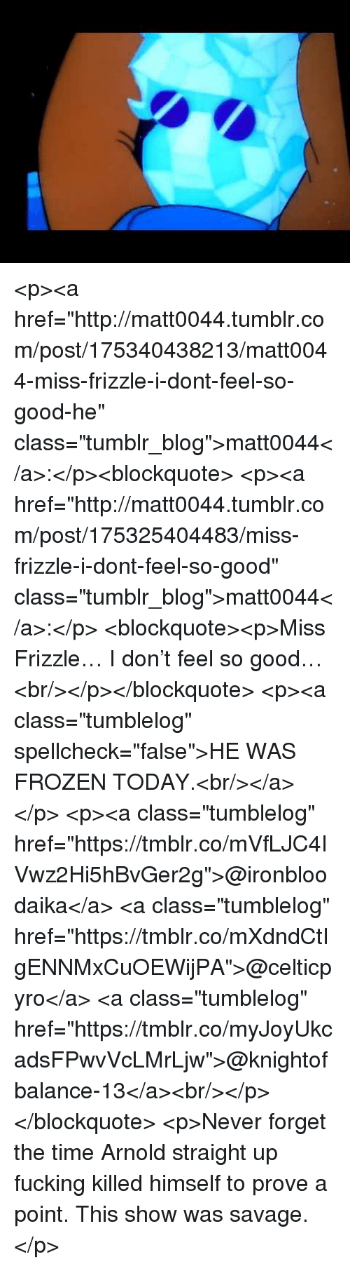 """Frozen, Savage, and Tumblr: <p><a href=""""http://matt0044.tumblr.com/post/175340438213/matt0044-miss-frizzle-i-dont-feel-so-good-he"""" class=""""tumblr_blog"""">matt0044</a>:</p><blockquote> <p><a href=""""http://matt0044.tumblr.com/post/175325404483/miss-frizzle-i-dont-feel-so-good"""" class=""""tumblr_blog"""">matt0044</a>:</p> <blockquote><p>Miss Frizzle… I don't feel so good…<br/></p></blockquote> <p><a class=""""tumblelog"""" spellcheck=""""false"""">HE WAS FROZEN TODAY.<br/></a></p> <p><a class=""""tumblelog"""" href=""""https://tmblr.co/mVfLJC4IVwz2Hi5hBvGer2g"""">@ironbloodaika</a> <a class=""""tumblelog"""" href=""""https://tmblr.co/mXdndCtIgENNMxCuOEWijPA"""">@celticpyro</a> <a class=""""tumblelog"""" href=""""https://tmblr.co/myJoyUkcadsFPwvVcLMrLjw"""">@knightofbalance-13</a><br/></p> </blockquote>  <p>Never forget the time Arnold straight up fucking killed himself to prove a point. This show was savage.</p>"""