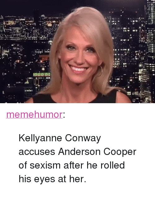 """Conway, Tumblr, and Anderson Cooper: <p><a href=""""http://memehumor.net/post/160551389386/kellyanne-conway-accuses-anderson-cooper-of-sexism"""" class=""""tumblr_blog"""">memehumor</a>:</p>  <blockquote><p>Kellyanne Conway accuses Anderson Cooper of sexism after he rolled his eyes at her.</p></blockquote>"""