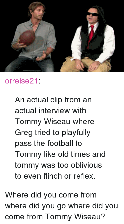 """Football, Tumblr, and Blog: <p><a href=""""http://orrelse21.tumblr.com/post/139272477456/an-actual-clip-from-an-actual-interview-with-tommy"""" class=""""tumblr_blog"""">orrelse21</a>:</p> <blockquote><p>An actual clip from an actual interview with Tommy Wiseau where Greg tried to playfully pass the football to Tommy like old times and tommy was too oblivious to even flinch or reflex.</p></blockquote>  <p>Where did you come from where did you go where did you come from Tommy Wiseau?</p>"""