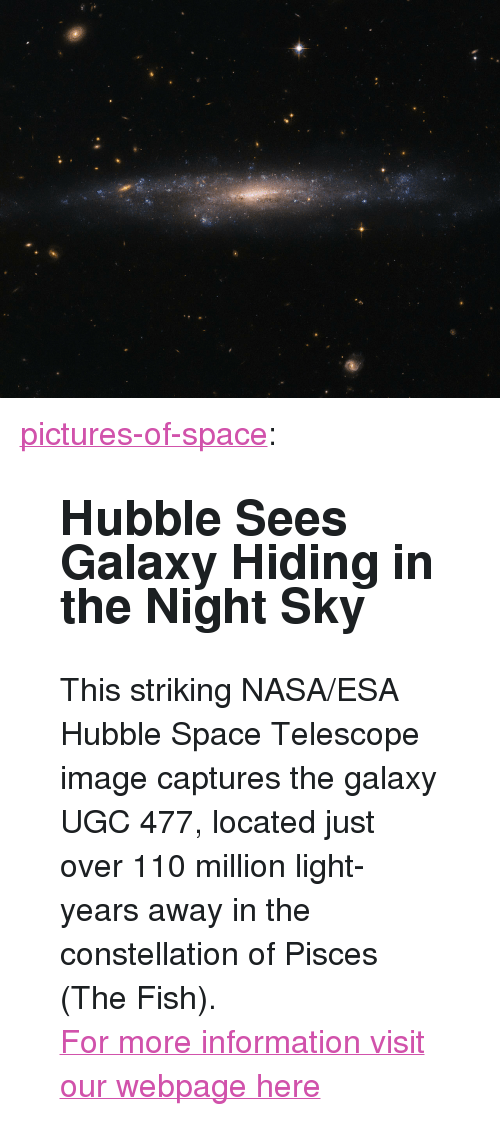 "Andrew Bogut, Nasa, and Tumblr: <p><a href=""http://pictures-of-space.tumblr.com/post/150331869960/hubble-sees-galaxy-hiding-in-the-night-sky-this"" class=""tumblr_blog"">pictures-of-space</a>:</p>  <blockquote><h2>  Hubble Sees Galaxy Hiding in the Night Sky</h2><p>This striking NASA/ESA Hubble Space Telescope image captures the galaxy UGC 477, located just over 110 million light-years away in the constellation of Pisces (The Fish).</p><p>  <a href=""http://t.umblr.com/redirect?z=http%3A%2F%2Fstar-gazing.net&amp;t=YjdjODZlZmQ0ZTYzMWVjNWE5NDBmZDE1MTVjMWRjZjhiODk4M2I0OCx4Wlh5ZjJYUg%3D%3D"">For more information visit our webpage here</a><br/></p></blockquote>"