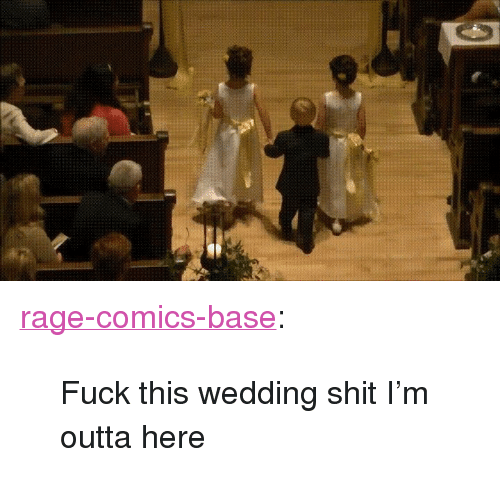 "Shit, Tumblr, and Blog: <p><a href=""http://ragecomicsbase.com/post/160268548657/fuck-this-wedding-shit-im-outta-here"" class=""tumblr_blog"">rage-comics-base</a>:</p>  <blockquote><p>Fuck this wedding shit I'm outta here</p></blockquote>"