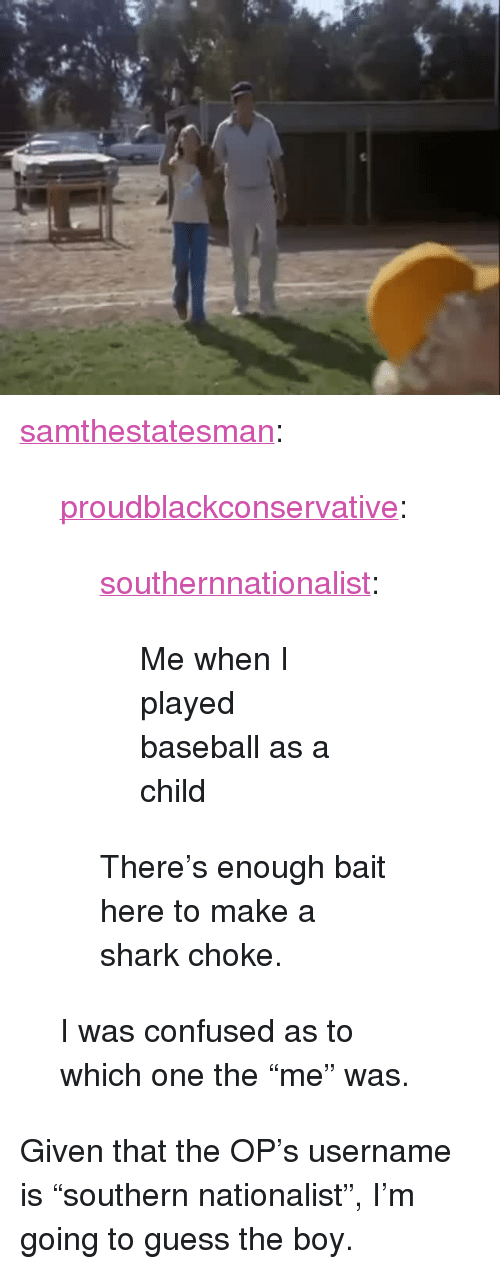 "Baseball, Confused, and Tumblr: <p><a href=""http://samthestatesman.tumblr.com/post/143555185642/proudblackconservative-southernnationalist"" class=""tumblr_blog"">samthestatesman</a>:</p>  <blockquote><p><a href=""https://proudblackconservative.tumblr.com/post/143553742469/southernnationalist-me-when-i-played-baseball"" class=""tumblr_blog"">proudblackconservative</a>:</p>  <blockquote><p><a href=""http://southernnationalist.tumblr.com/post/143544821634/me-when-i-played-baseball-as-a-child"" class=""tumblr_blog"">southernnationalist</a>:</p>  <blockquote><p>Me when I played baseball as a child</p></blockquote>  <p>There's enough bait here to make a shark choke.</p></blockquote>  <p>I was confused as to which one the ""me"" was.</p></blockquote>  <p>Given that the OP&rsquo;s username is &ldquo;southern nationalist&rdquo;, I&rsquo;m going to guess the boy.</p>"