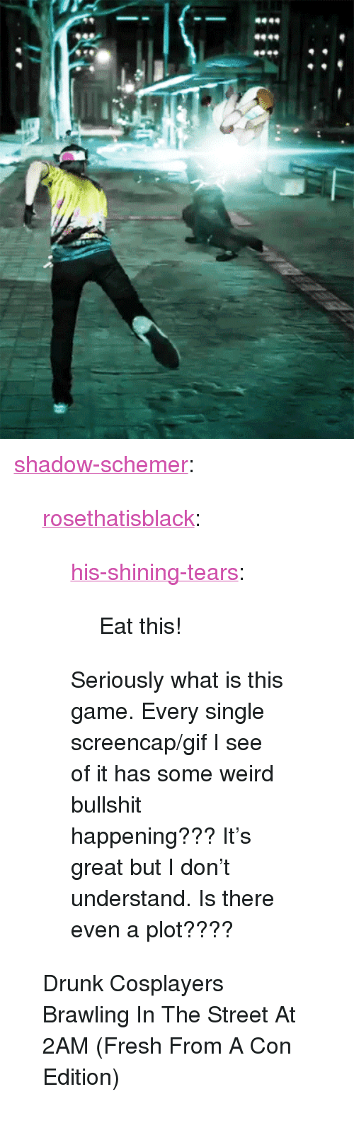 "Drunk, Fresh, and Gif: <p><a href=""http://shadow-schemer.tumblr.com/post/158111000252/rosethatisblack-his-shining-tears-eat-this"" class=""tumblr_blog"">shadow-schemer</a>:</p><blockquote> <p><a href=""http://rosethatisblack.tumblr.com/post/158101585353/his-shining-tears-eat-this-seriously-what-is"" class=""tumblr_blog"">rosethatisblack</a>:</p> <blockquote> <p><a href=""http://his-shining-tears.tumblr.com/post/158098090555/eat-this"" class=""tumblr_blog"">his-shining-tears</a>:</p> <blockquote><p>Eat this!</p></blockquote> <p>Seriously what is this game. Every single screencap/gif I see of it has some weird bullshit happening??? It's great but I don't understand. Is there even a plot???? <br/></p> </blockquote> <p>Drunk Cosplayers Brawling In The Street At 2AM (Fresh From A Con Edition)<br/></p> </blockquote>"