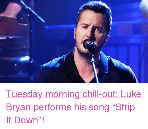"""Chill, Target, and Http: <p><a href=""""http://www.nbc.com/the-tonight-show/video/luke-bryan-strip-it-down/2890034"""" target=""""_blank"""">Tuesday morning chill-out: Luke Bryanperforms his song &ldquo;Strip It Down&rdquo;</a>!<br/></p>"""