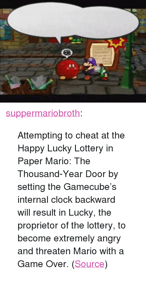 """Clock, Lottery, and Tumblr: <p><a href=""""http://www.suppermariobroth.com/post/166114645065/attempting-to-cheat-at-the-happy-lucky-lottery-in"""" class=""""tumblr_blog"""">suppermariobroth</a>:</p> <blockquote><p>Attempting to cheat at the Happy Lucky Lottery in Paper Mario: The Thousand-Year Door by setting the Gamecube's internal clock backward will result in Lucky, the proprietor of the lottery, to become extremely angry and threaten Mario with a Game Over. (<a href=""""https://www.youtube.com/watch?v=dT2U_4A-Hx4"""">Source</a>)<br/></p></blockquote>"""