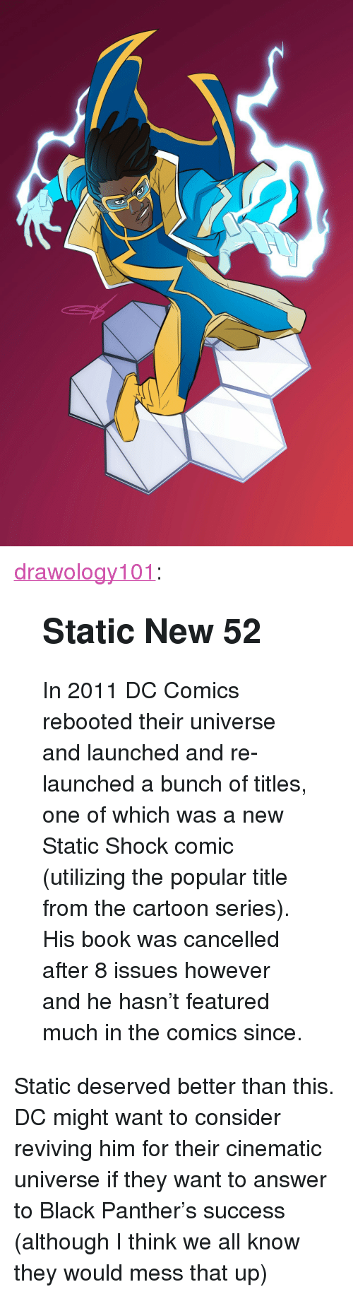"""Static Shock, Tumblr, and Black: <p><a href=""""https://drawology101.tumblr.com/post/170654797291/static-new-52-in-2011-dc-comics-rebooted-their"""" class=""""tumblr_blog"""">drawology101</a>:</p><blockquote> <h2><b>Static New 52</b></h2> <p>In 2011 DC Comics rebooted their universe and launched and re-launched a bunch of titles, one of which was a new Static Shock comic (utilizing the popular title from the cartoon series). His book was cancelled after 8 issues however and he hasn't featured much in the comics since.</p> </blockquote>  <p>Static deserved better than this. DC might want to consider reviving him for their cinematic universe if they want to answer to Black Panther's success (although I think we all know they would mess that up)</p>"""
