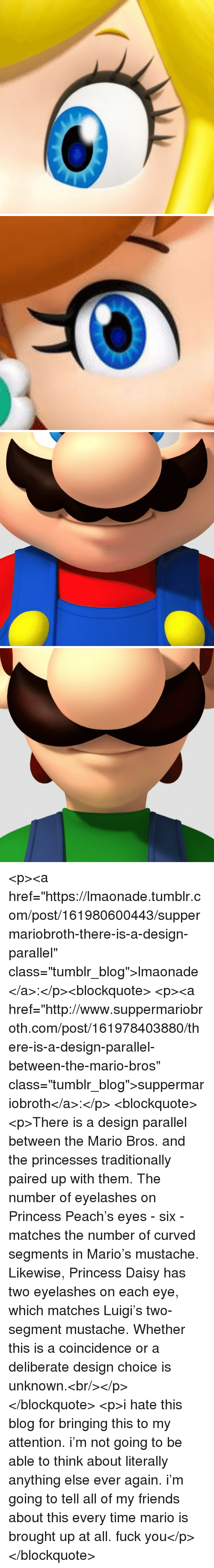 """Friends, Fuck You, and Tumblr: <p><a href=""""https://lmaonade.tumblr.com/post/161980600443/suppermariobroth-there-is-a-design-parallel"""" class=""""tumblr_blog"""">lmaonade</a>:</p><blockquote> <p><a href=""""http://www.suppermariobroth.com/post/161978403880/there-is-a-design-parallel-between-the-mario-bros"""" class=""""tumblr_blog"""">suppermariobroth</a>:</p> <blockquote><p>There is a design parallel between the Mario Bros. and the princesses traditionally paired up with them. The number of eyelashes on Princess Peach's eyes - six - matches the number of curved segments in Mario's mustache. Likewise, Princess Daisy has two eyelashes on each eye, which matches Luigi's two-segment mustache. Whether this is a coincidence or a deliberate design choice is unknown.<br/></p></blockquote>  <p>i hate this blog for bringing this to my attention. i'm not going to be able to think about literally anything else ever again. i'm going to tell all of my friends about this every time mario is brought up at all. fuck you</p> </blockquote>"""