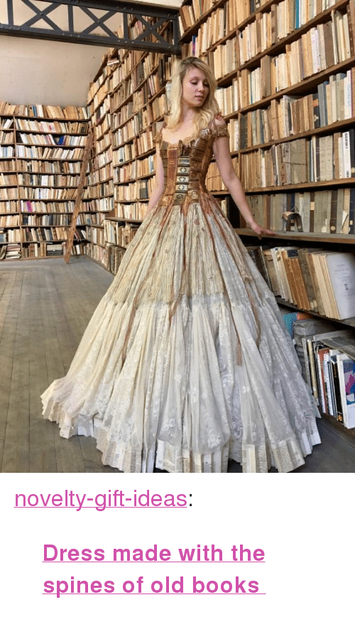 """Books, Tumblr, and Blog: <p><a href=""""https://novelty-gift-ideas.tumblr.com/post/160995913853/dress-made-with-the-spines-of-old-books"""" class=""""tumblr_blog"""">novelty-gift-ideas</a>:</p><blockquote><p><b><a href=""""https://novelty-gift-ideas.com/dress-made-with-the-spines-of-old-books/"""">  Dress made with the spines of old books  </a></b><br/></p></blockquote>"""