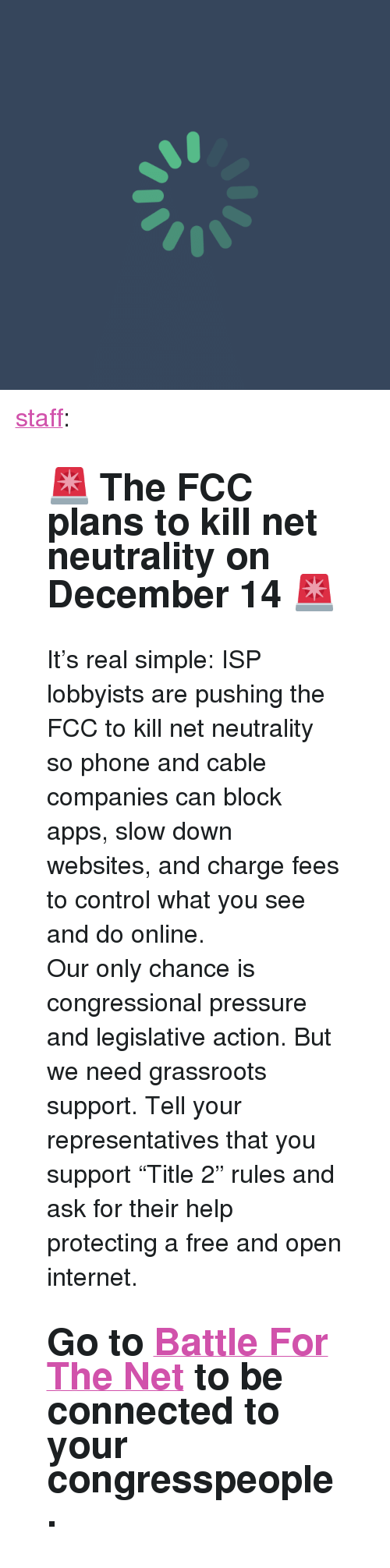 """Internet, Phone, and Pressure: <p><a href=""""https://staff.tumblr.com/post/168469848285/the-fcc-plans-to-kill-net-neutrality-on-december"""" class=""""tumblr_blog"""">staff</a>:</p><blockquote> <h2>🚨 The FCC plans to kill net neutrality on December 14🚨</h2> <p>It's real simple: ISP lobbyists are pushing the FCC to kill net neutrality so phone and cable companies can block apps, slow down websites, and charge fees to control what you see and do online.</p> <p>Our only chance is congressional pressure and legislative action. But we need grassroots support.Tell your representatives that you support """"Title 2"""" rules and ask for their help protecting a free and open internet.</p> <h2>Go to<a href=""""http://t.umblr.com/redirect?z=http%3A%2F%2Fbattleforthenet.com&amp;t=MTA2MzdmN2VlODY5MTBlYWZhMjUyYjk4NTQxYjQyZmQ0ZjkxYmMwOCxuNDhIY1hJTw%3D%3D&amp;b=t%3A0aY0xL2Fi1OFJg4YxpmegQ&amp;p=https%3A%2F%2Fstaff.tumblr.com%2Fpost%2F168439074050%2Fthe-fcc-plans-to-kill-net-neutrality-on-december&amp;m=0"""">Battle For The Net</a>to be connected to your congresspeople.</h2> </blockquote>"""