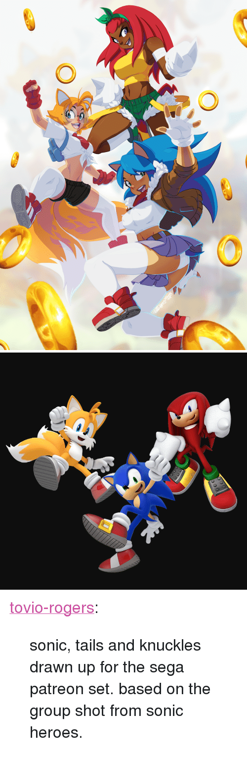 "Target, Tumblr, and Blog: <p><a href=""https://tovio-rogers.tumblr.com/post/174197779165/sonic-tails-and-knuckles-drawn-up-for-the-sega"" class=""tumblr_blog"" target=""_blank"">tovio-rogers</a>:</p>  <blockquote><p>  sonic, tails and knuckles drawn up for the sega patreon set. based on the group shot from sonic heroes. <br/></p></blockquote>"