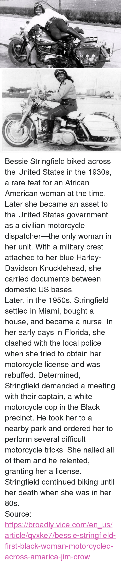 """80s, America, and Police: <p>Bessie Stringfield biked across the United States in the 1930s, a rare feat for an African American woman at the time. Later she became an asset to the United States government as a civilian motorcycle dispatcher—the only woman in her unit. With a military crest attached to her blue Harley-Davidson Knucklehead, she carried documents between domestic US bases.</p>  <p>Later, in the 1950s, Stringfield settled in Miami, bought a house, and became a nurse. In her early days in Florida, she clashed with the local police when she tried to obtain her motorcycle license and was rebuffed. Determined, Stringfield demanded a meeting with their captain, a white motorcycle cop in the Black precinct. He took her to a nearby park and ordered her to perform several difficult motorcycle tricks. She nailed all of them and he relented, granting her a license.</p>  <p>Stringfield continued biking until her death when she was in her 80s.</p>  Source: <a href=""""https://broadly.vice.com/en_us/article/qvxke7/bessie-stringfield-first-black-woman-motorcycled-across-america-jim-crow"""">https://broadly.vice.com/en_us/article/qvxke7/bessie-stringfield-first-black-woman-motorcycled-across-america-jim-crow</a>"""