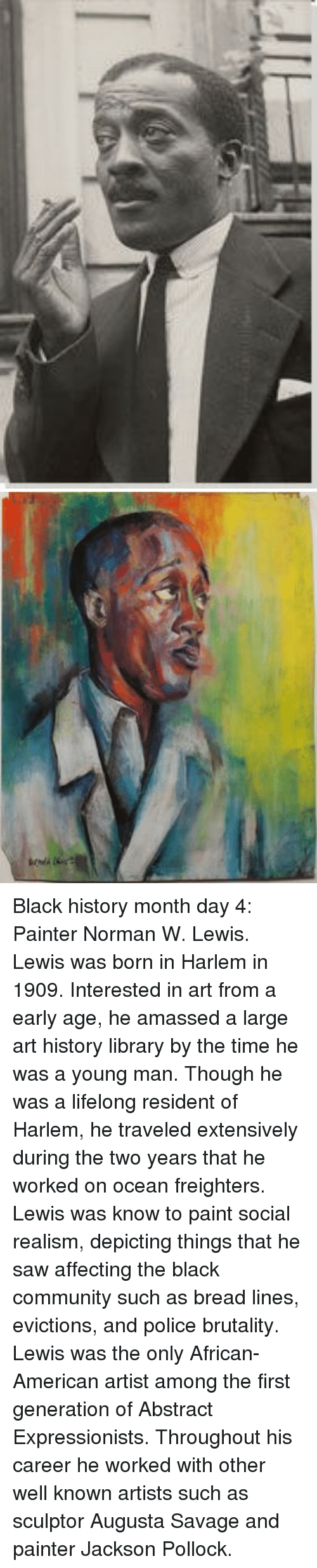 Black History Month, Community, and Police: <p>Black history month day 4: Painter Norman W. Lewis.</p>  <p>Lewis was born in Harlem in 1909. Interested in art from a early age, he amassed a large art history library by the time he was a young man. Though he was a lifelong resident of Harlem, he traveled extensively during the two years that he worked on ocean freighters. </p>  <p>Lewis was know to paint social realism, depicting things that he saw affecting the black community such as bread lines, evictions, and police brutality. </p>  <p>Lewis was the only African- American artist among the first generation of Abstract Expressionists. Throughout his career he worked with other well known artists such as sculptor Augusta Savage and painter Jackson Pollock.</p>
