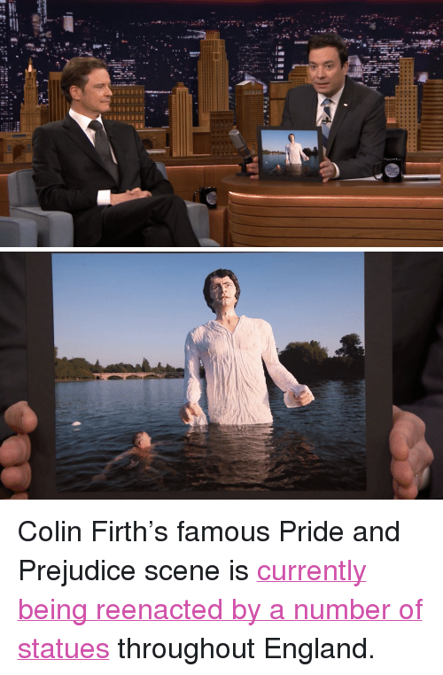 """England, Target, and Http: <p>Colin Firth&rsquo;s famous Pride and Prejudice scene is <a href=""""http://www.nbc.com/the-tonight-show/segments/4041"""" target=""""_blank"""">currently being reenacted by a number of statues</a> throughout England.</p>"""