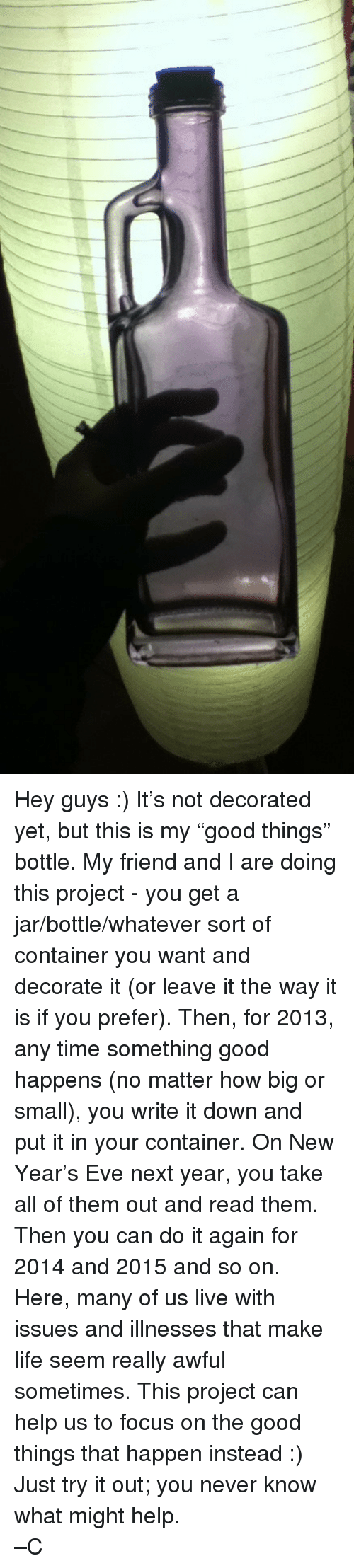 Do It Again, Life, and New Year's: <p>Hey guys :) It&rsquo;s not decorated yet, but this is my &ldquo;good things&rdquo; bottle. My friend and I are doing this project - you get a jar/bottle/whatever sort of container you want and decorate it (or leave it the way it is if you prefer). Then, for 2013, any time something good happens (no matter how big or small), you write it down and put it in your container. On New Year&rsquo;s Eve next year, you take all of them out and read them. Then you can do it again for 2014 and 2015 and so on. </p>  <p>Here, many of us live with issues and illnesses that make life seem really awful sometimes. This project can help us to focus on the good things that happen instead :) Just try it out; you never know what might help.</p>  <p>&ndash;C</p>
