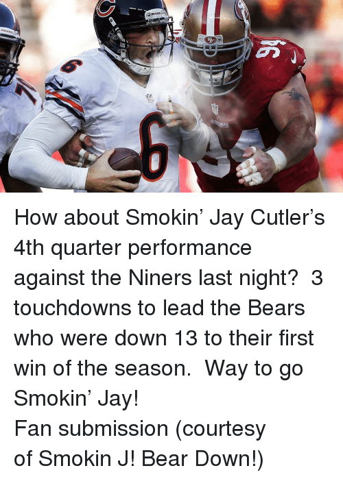 Jay, Jay Cutler, and Bear: <p>How about Smokin&rsquo; Jay Cutler&rsquo;s 4th quarter performance against the Niners last night?  3 touchdowns to lead the Bears who were down 13 to their first win of the season.  Way to go Smokin&rsquo; Jay!</p> <p>Fan submission (courtesy of Smokin J! Bear Down!)</p>