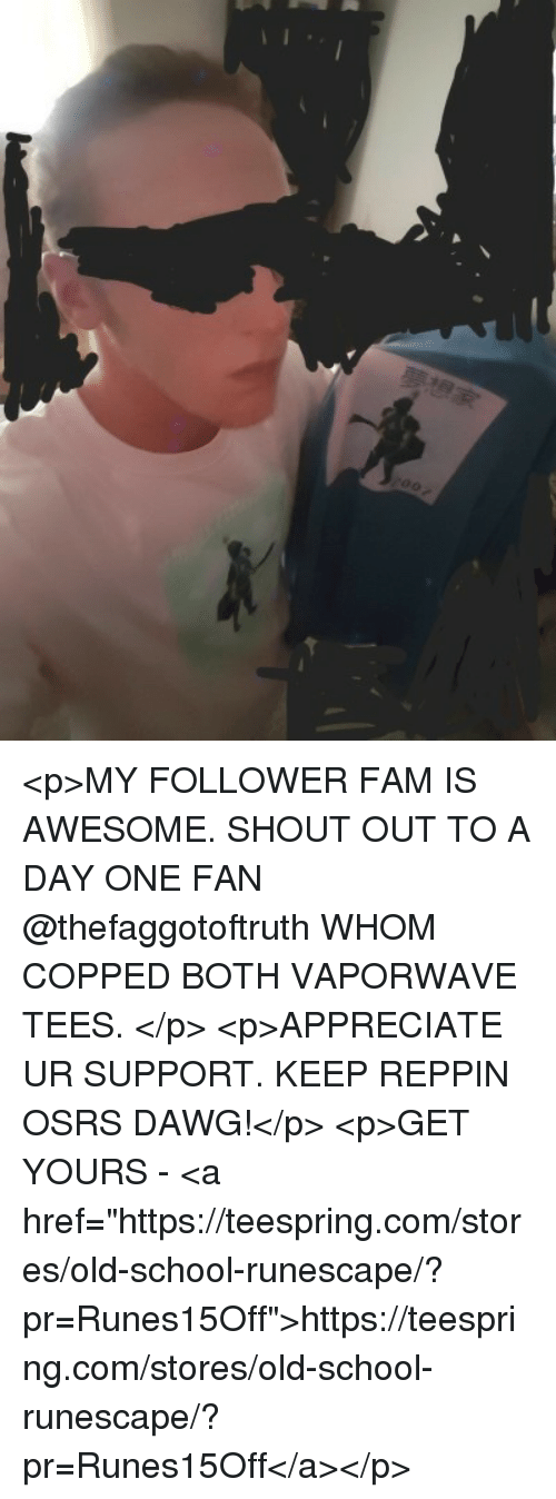 p>MY FOLLOWER FAM IS AWESOME SHOUT OUT TO a DAY ONE FAN WHOM COPPED