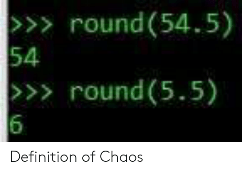 Definition, Definition Of, and Chaos: >>> round(54.5)  54  >>> round (5.5)  6 Definition of Chaos