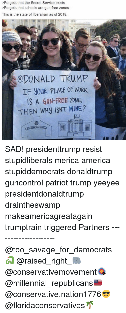 America, Memes, and Savage: >Forgets that the Secret Service exists  >Forgets that schools are gun-free zones  This is the state of liberalism as of 2018.  CDONALD TRUMP  IF YOUR PLACE OF WORK  S A GUN-FREE ZONE  THEN WHy ISNT MINE? SAD! presidenttrump resist stupidliberals merica america stupiddemocrats donaldtrump guncontrol patriot trump yeeyee presidentdonaldtrump draintheswamp makeamericagreatagain trumptrain triggered Partners --------------------- @too_savage_for_democrats🐍 @raised_right_🐘 @conservativemovement🎯 @millennial_republicans🇺🇸 @conservative.nation1776😎 @floridaconservatives🌴