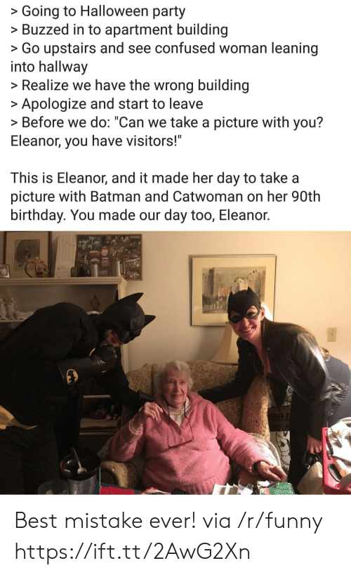 "Batman, Birthday, and Confused: >Going to Halloween party  >Buzzed in to apartment building  >Go upstairs and see confused woman leaning  into hallway  >Realize we have the wrong building  Apologize and start to leave  > Before we do: ""Can we take a picture with you?  Eleanor, you have visitors!""  This is Eleanor, and it made her day to take a  picture with Batman and Catwoman on her 90th  birthday. You made our day too, Eleanor. Best mistake ever! via /r/funny https://ift.tt/2AwG2Xn"
