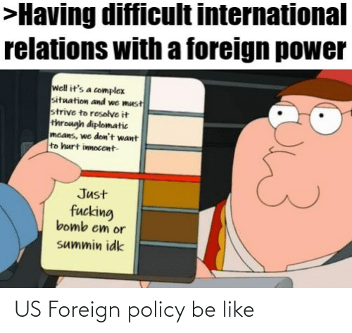 Be Like, Complex, and Power: >Having difficult international  relations with a foreign power  well it's a complex  situation and we must  strive to resolve it  through diplomatic  mcans, we don't want  to hurt innocent-  Just  fucking  bomb em or  summin idk US Foreign policy be like