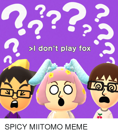 Meme, Memes, and Spicy: >I don't play fox  IMO HOR SPICY MIITOMO MEME