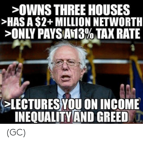 Memes, Greed, and 🤖: >OWNS THREE HOUSES  HAS A $2+ MILLION NETWORTH  >ONLY PAYSAN3%TAX RATE  LECTURES YOU ON INCOME  INEQUALITYAND GREED (GC)