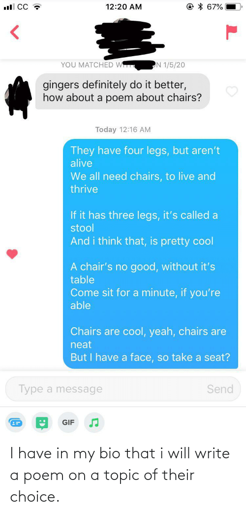 Alive, Definitely, and Gif: © * 67%  ll CC ?  12:20 AM  YOU MATCHED W  N 1/5/20  gingers definitely do it better,  how about a poem about chairs?  Today 12:16 AM  They have four legs, but aren't  alive  We all need chairs, to live and  thrive  If it has three legs, it's called a  stool  And i think that, is pretty cool  A chair's no good, without it's  table  Come sit for a minute, if you're  able  Chairs are cool, yeah, chairs are  neat  But I have a face, so take a seat?  Type a message  Send  GIF I have in my bio that i will write a poem on a topic of their choice.