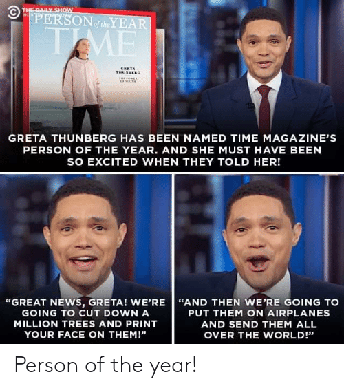 """News, Time, and Trees: © THE DAILY SHOW  PERSONoftheYEAR  WITH  TME  GRETA  THUNBERG  THE OER  GRETA THUNBERG HAS BEEN NAMED TIME MAGAZINE'S  PERSON OF THE YEAR. AND SHE MUST HAVE BEEN  SO EXCITED WHEN THEY TOLD HER!  """"GREAT NEWS, GRETA! WE'RE """"AND THEN WE'RE GOING TO  GOING TO CUT DOWN A  PUT THEM ON AIRPLANES  MILLION TREES AND PRINT  AND SEND THEM ALL  YOUR FACE ON THEM!""""  OVER THE WORLD!"""" Person of the year!"""