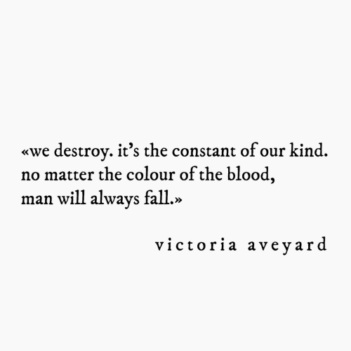 Fall, Blood, and Victoria: «we destrov. it's the constant of our kind.  no matter the colour of the blood  man will always fall.»  victoria aveyard
