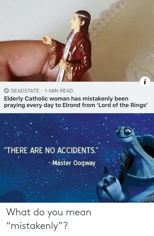"""Lord of the Rings, Mean, and Catholic: · 1-MIN READ  DEADSTATE  Elderly Catholic woman has mistakenly been  praying every day to Elrond from 'Lord of the Rings'  """"THERE ARE NO ACCIDENTS.""""  Master Oogway What do you mean """"mistakenly""""?"""