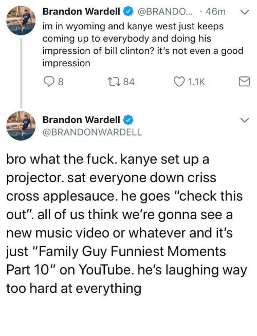 "Bill Clinton, Family, and Family Guy: · 46m  Brandon Wardell  @BRANDO...  im in wyoming and kanye west just keeps  coming up to everybody and doing his  impression of bill clinton? it's not even a good  impression  L784  1.1K  Brandon Wardell  @BRANDONWARDELL  bro what the fuck. kanye set up a  projector. sat everyone down criss  cross applesauce. he goes ""check this  out"". all of us think we're gonna see a  new music video or whatever and it's  just ""Family Guy Funniest Moments  Part 10"" on YouTube. he's laughing way  too hard at everything Lmao"