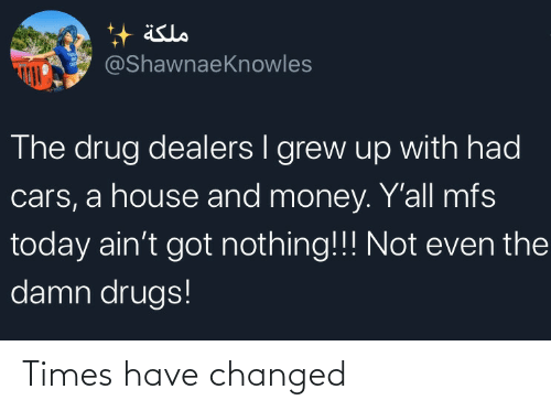 Cars, Drugs, and Money: äslo  @ShawnaeKnowles  The drug dealers I grew up with had  cars, a house and money. Y'all mfs  today ain't got nothing!!! Not even the  damn drugs! Times have changed